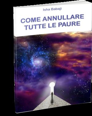 COME ANNULLARE TUTTE LE PAURE – Il nuovo libro del Maestro Isha Babaji